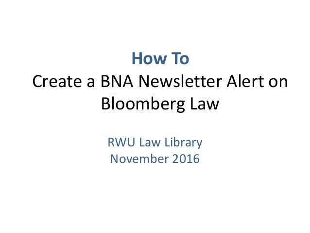 How ToCreate a BNA Newsletter Alert on         Bloomberg Law         RWU Law Library          October 2012