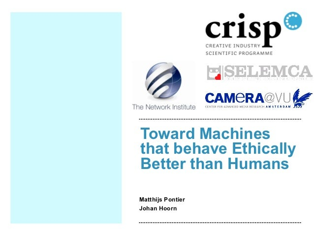 Toward Machinesthat behave EthicallyBetter than HumansMatthijs PontierJohan Hoorn
