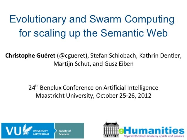Evolutionary and Swarm Computing   for scaling up the Semantic WebChristophe Guéret (@cgueret), Stefan Schlobach, Kathrin ...