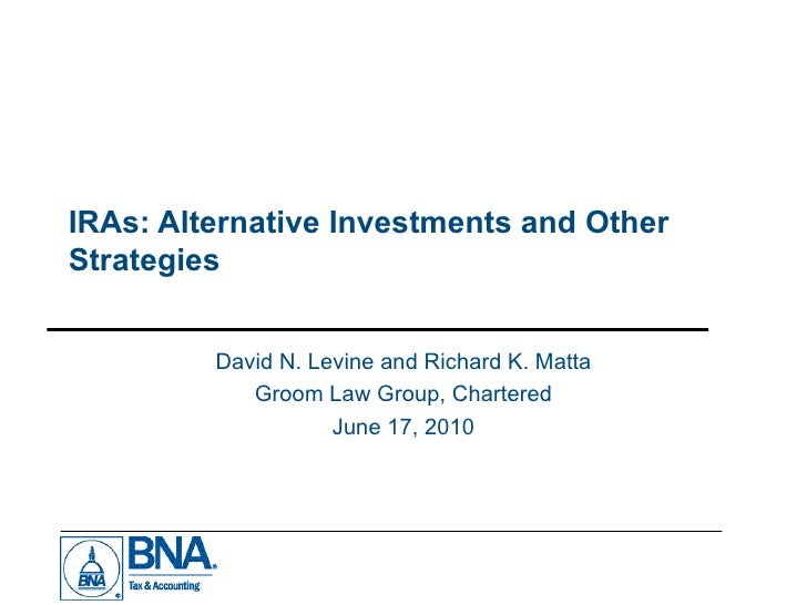 IRAs: Alternative Investments and Other Strategies  David N. Levine and Richard K. Matta Groom Law Group, Chartered June 1...