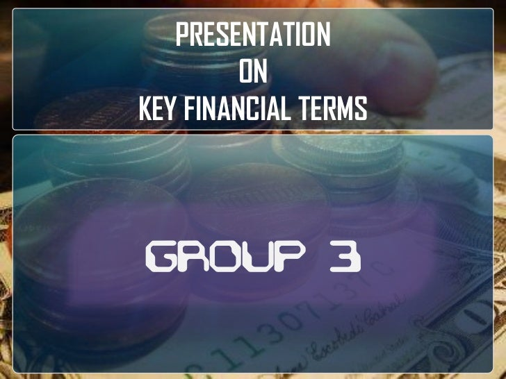 PRESENTATION <br />ON <br />KEY FINANCIAL TERMS<br />GROUP 3<br />