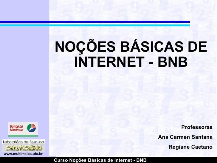 NOÇÕES BÁSICAS DE INTERNET - BNB Professoras Ana Carmen Santana Regiane Caetano