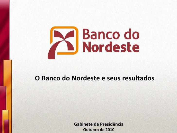 Gabinete da Presidência Outubro de 2010 O Banco do Nordeste e seus resultados