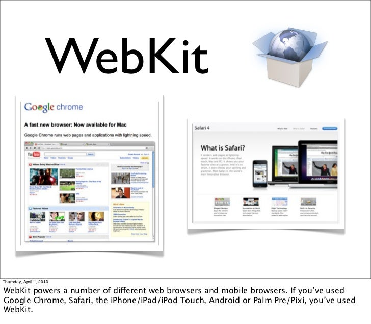 WebKit    Thursday, April 1, 2010  WebKit powers a number of different web browsers and mobile browsers. If you've used Go...