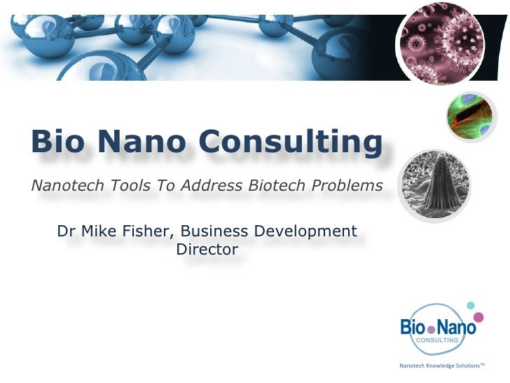 Bio Nano Consulting Nanotech Tools To Address Biotech Problems Dr Mike Fisher, Business Development Director