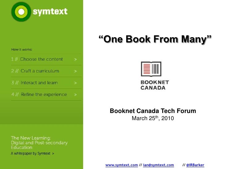 """""""One Book From Many""""<br />Booknet Canada Tech Forum<br />March 25th, 2010<br />www.symtext.com // ian@symtext.com // @IRB..."""