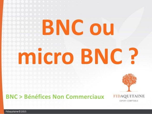 BNC ou micro BNC ? BNC > Bénéfices Non Commerciaux Fidaquitaine© 2015