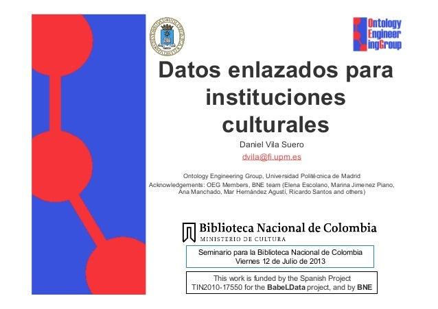 Datos enlazados para instituciones culturales Daniel Vila Suero dvila@fi.upm.es Ontology Engineering Group, Universidad Po...