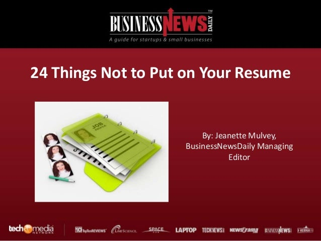 24 Things Not to Put on Your Resume                        By: Jeanette Mulvey,                    BusinessNewsDaily Manag...