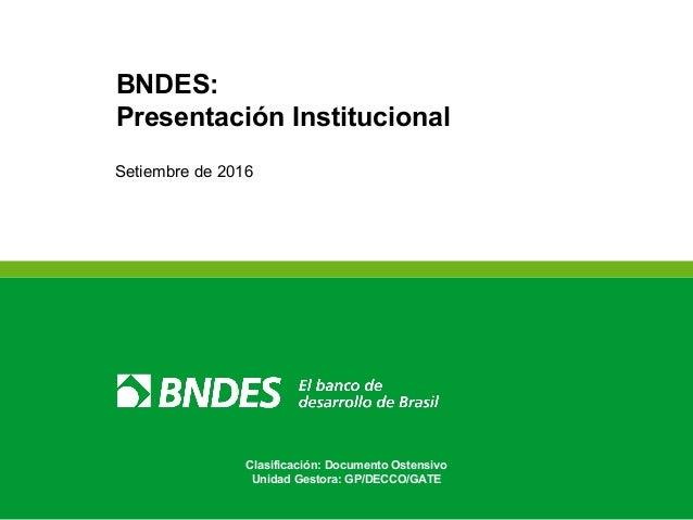 Clasificación: Documento Ostensivo Unidad Gestora: GP/DECCO/GATE BNDES: Presentación Institucional Setiembre de 2016