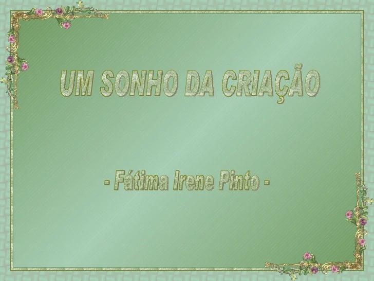 UM SONHO DA CRIAÇÃO - Fátima Irene Pinto -
