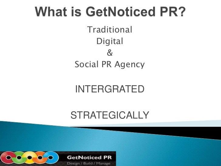 What is GetNoticed PR?<br />Traditional<br />Digital <br />& <br />Social PR Agency<br />INTERGRATED<br />STRATEGICALLY<br />