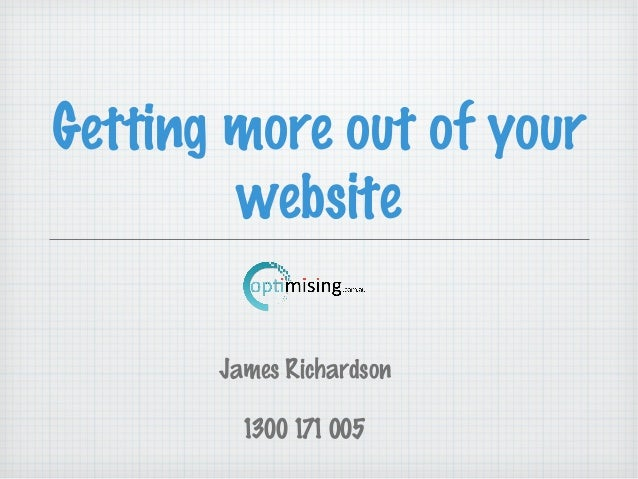 Getting more out of yourwebsiteJames Richardson1300 171 005