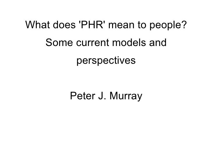 What does 'PHR' mean to people?    Some current models and          perspectives           Peter J. Murray