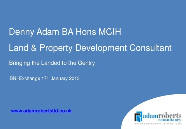 Denny Adam BA Hons MCIHLand & Property Development ConsultantBringing the Landed to the GentryBNI Exchange 17th January 20...