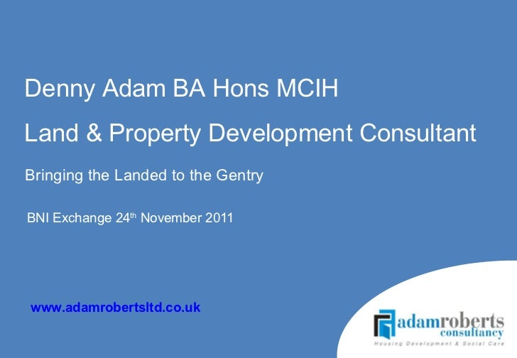BNI Exchange 24 th  November 2011  Denny Adam BA Hons MCIH Land & Property Development Consultant www.adamrobertsltd.co.uk...