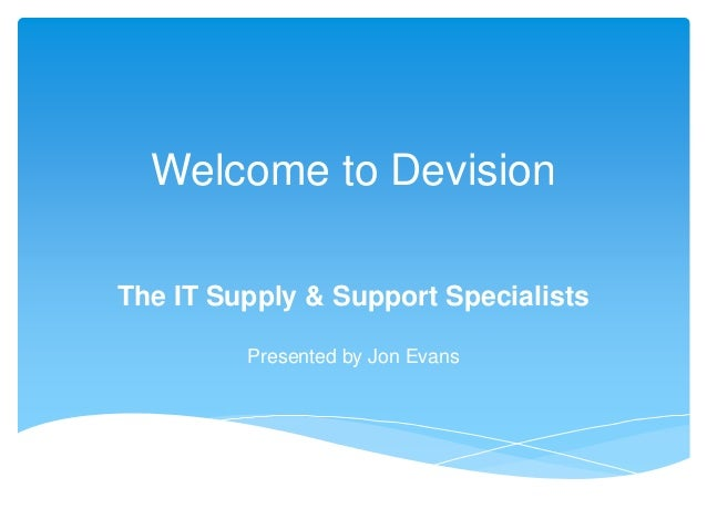 Welcome to Devision The IT Supply & Support Specialists Presented by Jon Evans