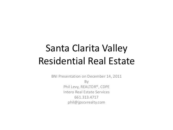 Santa Clarita ValleyResidential Real Estate   BNI Presentation on December 14, 2011                       By          Phil...