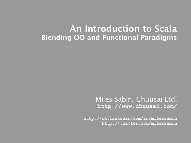 An Introduction to ScalaBlending OO and Functional Paradigms               Miles Sabin, Chuusai Ltd.                http:/...