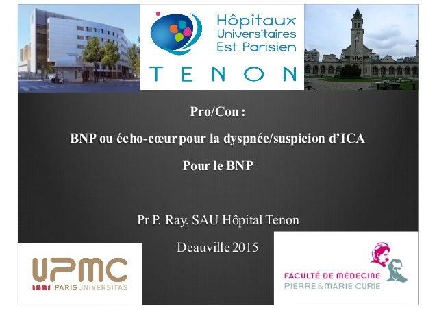 Pro/Con : BNP ou écho-cœurpour la dyspnée/suspicion d'ICA Pour le BNP Pr P. Ray, SAU Hôpital Tenon Deauville 2015