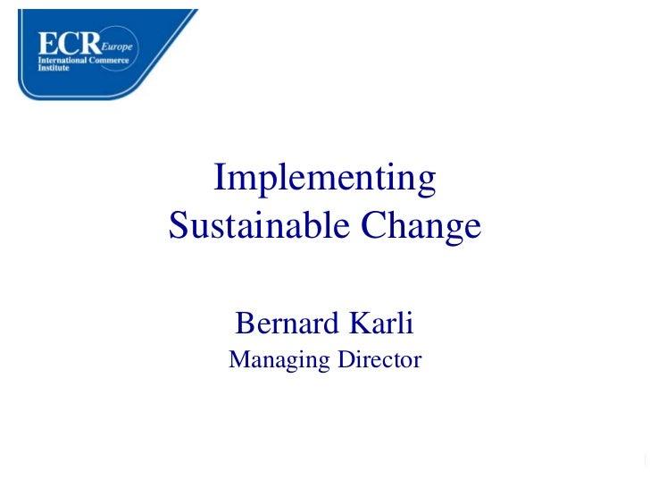 Implementing Sustainable Change     Bernard Karli    Managing Director