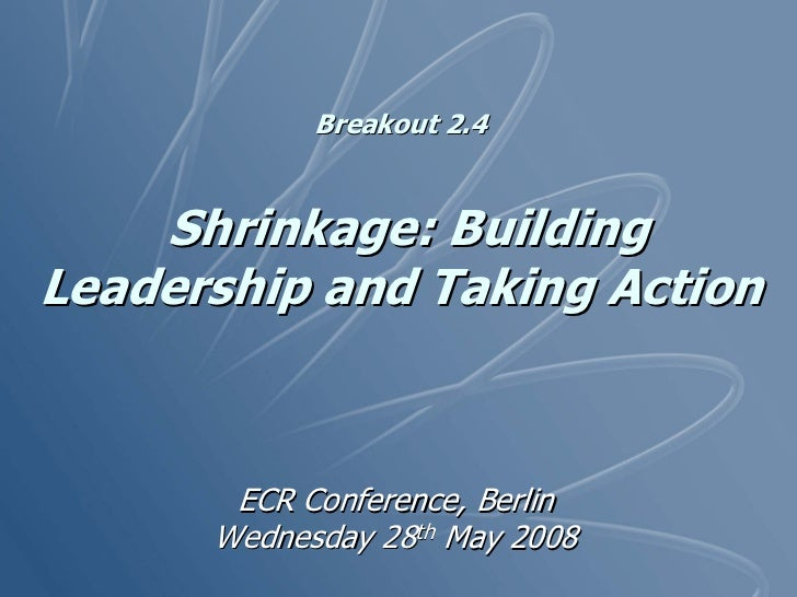 Breakout 2.4       Shrinkage: Building Leadership and Taking Action           ECR Conference, Berlin       Wednesday 28th ...