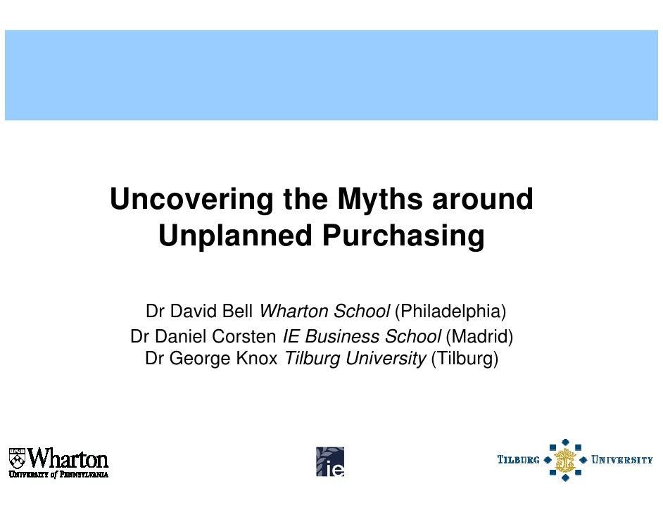 Uncovering the Myths around   Unplanned Purchasing    Dr David Bell Wharton School (Philadelphia)  Dr Daniel Corsten IE Bu...