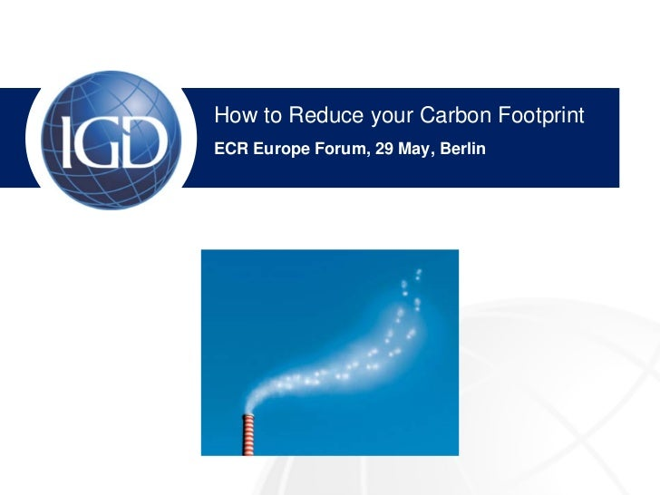 How to Reduce your Carbon Footprint IGD Overview ECR Europe Forum, 29 May, Berlin Nick Downing, Sales Manager