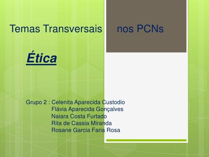 Temas Transversais                  nos PCNs   Ética   Grupo 2 : Celenita Aparecida Custodio             Flávia Aparecida ...