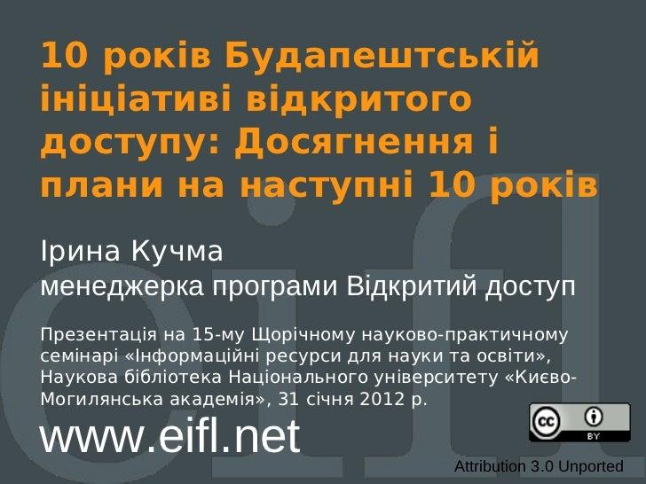 10 років Будапештськійініціативі відкритогодоступу: Досягнення іплани на наступні 10 роківІрина Кучмаменеджерка програми В...