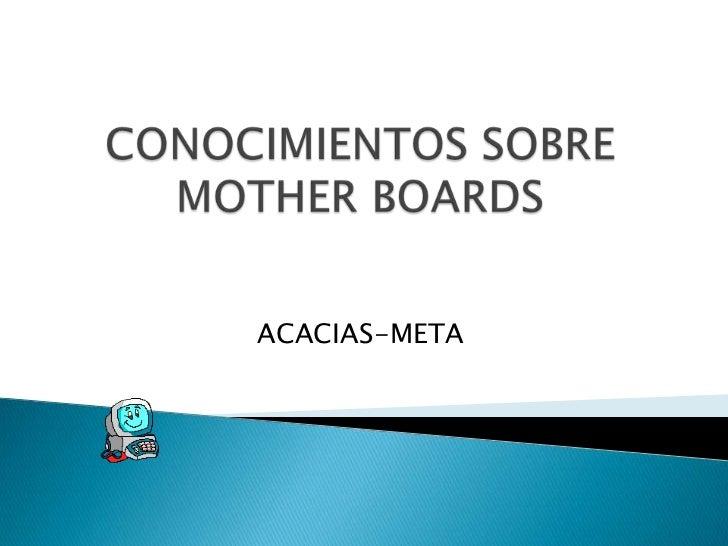 CONOCIMIENTOS SOBRE MOTHER BOARDS<br />ACACIAS-META<br />