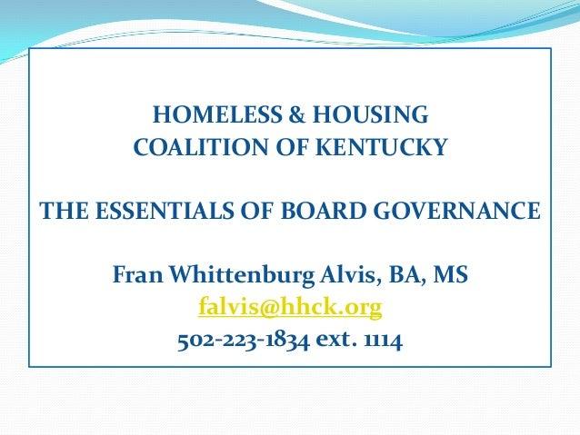 HOMELESS & HOUSINGCOALITION OF KENTUCKYTHE ESSENTIALS OF BOARD GOVERNANCEFran Whittenburg Alvis, BA, MSfalvis@hhck.org502-...