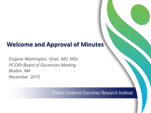 Welcome  and  Approval  of  Minutes   Eugene Washington, Chair, MD, MSc PCORI Board of Governors Meeting Boston,...