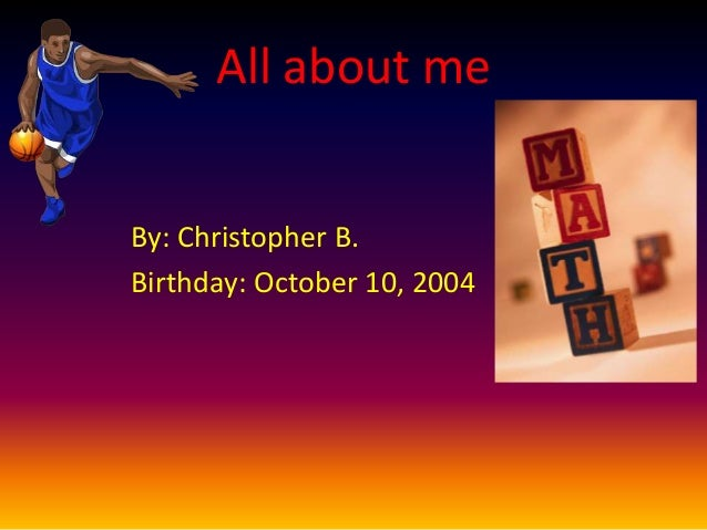 All about me By: Christopher B. Birthday: October 10, 2004
