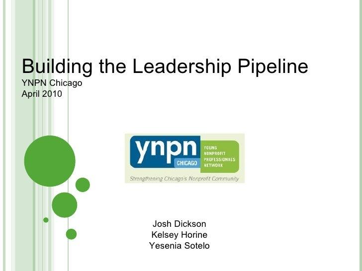 Building the Leadership Pipeline YNPN Chicago April 2010 Josh Dickson Kelsey Horine Yesenia Sotelo