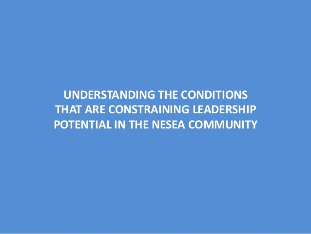 UNDERSTANDING THE CONDITIONS THAT ARE CONSTRAINING LEADERSHIP POTENTIAL IN THE NESEA COMMUNITY