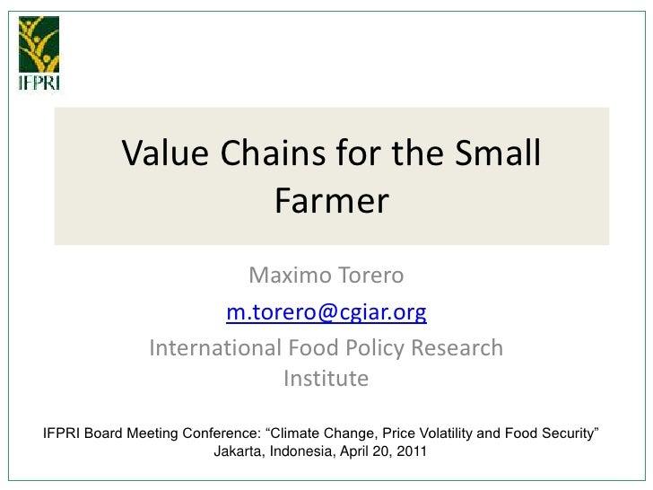Value Chains for the Small Farmer<br />Maximo Torero<br />m.torero@cgiar.org<br />International Food Policy Research Insti...
