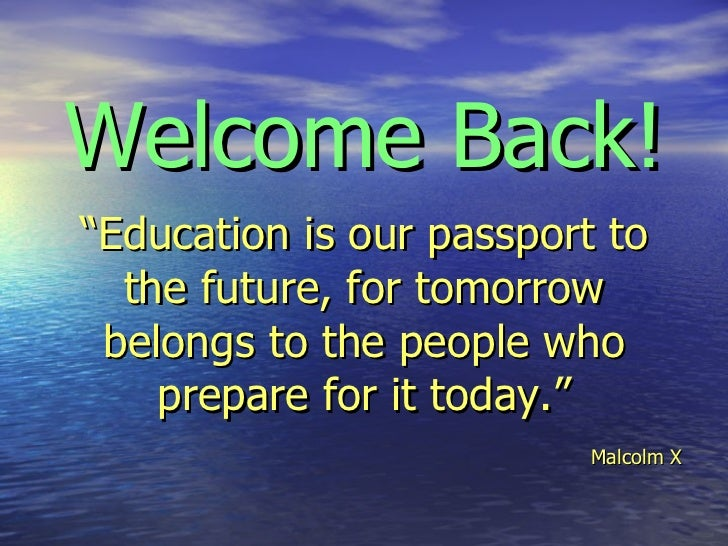 "Welcome Back!   ""Education is our passport to the future, for tomorrow belongs to the people who prepare for it today.""   ..."