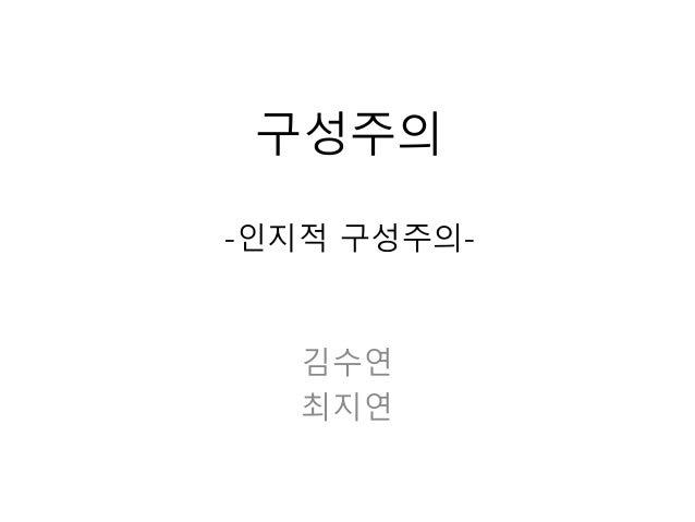 구성주의 -인지적 구성주의- 김수연 최지연