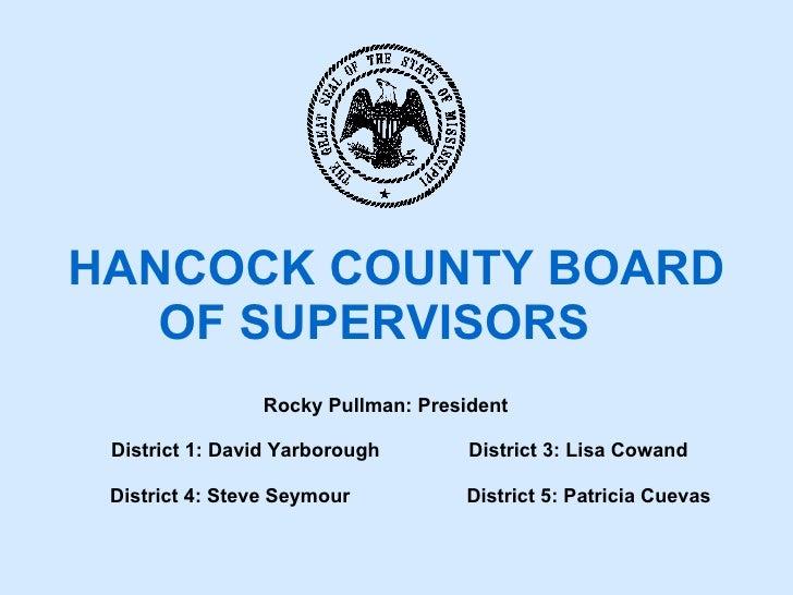 HANCOCK COUNTY BOARD  OF SUPERVISORS Rocky Pullman: President  District 1: David Yarborough  District 3: Lisa Cowand Distr...
