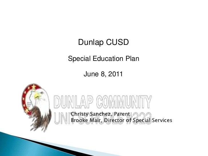 Dunlap CUSD<br />Special Education Plan<br />June 8, 2011<br />Christy Sanchez, Parent<br />Brooke Mair, Director of Speci...
