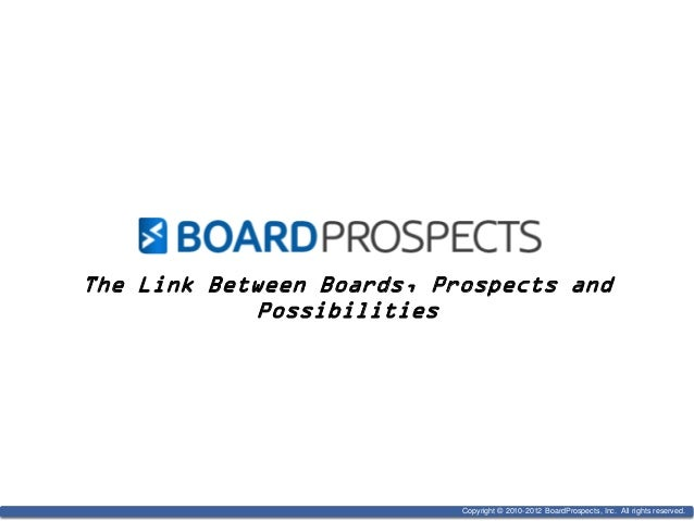 Copyright © 2010-2012 BoardProspects, Inc. All rights reserved. The Link Between Boards, Prospects and Possibilities Copyr...
