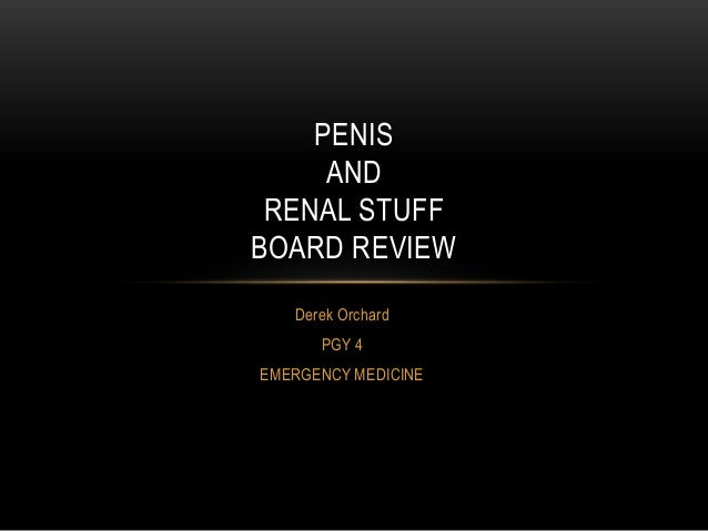 PENIS AND RENAL STUFF BOARD REVIEW Derek Orchard PGY 4 EMERGENCY MEDICINE