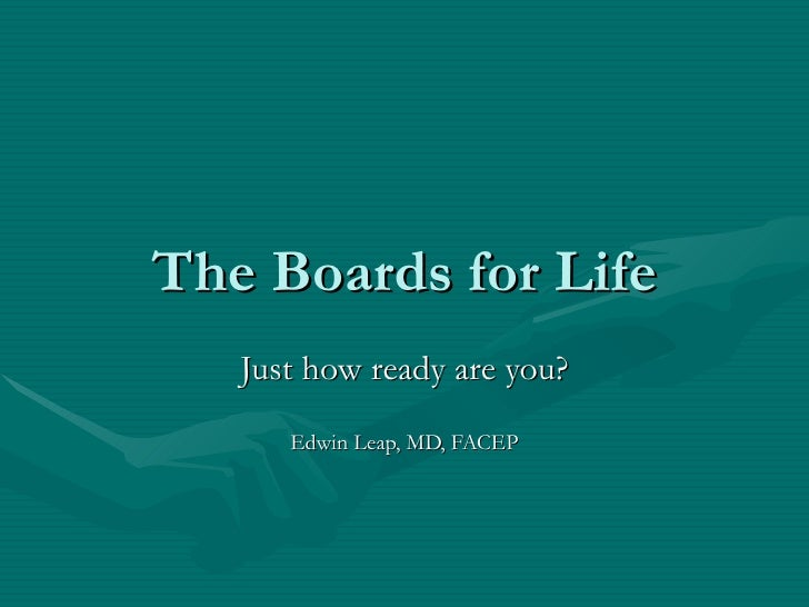 The Boards for Life Just how ready are you? Edwin Leap, MD, FACEP