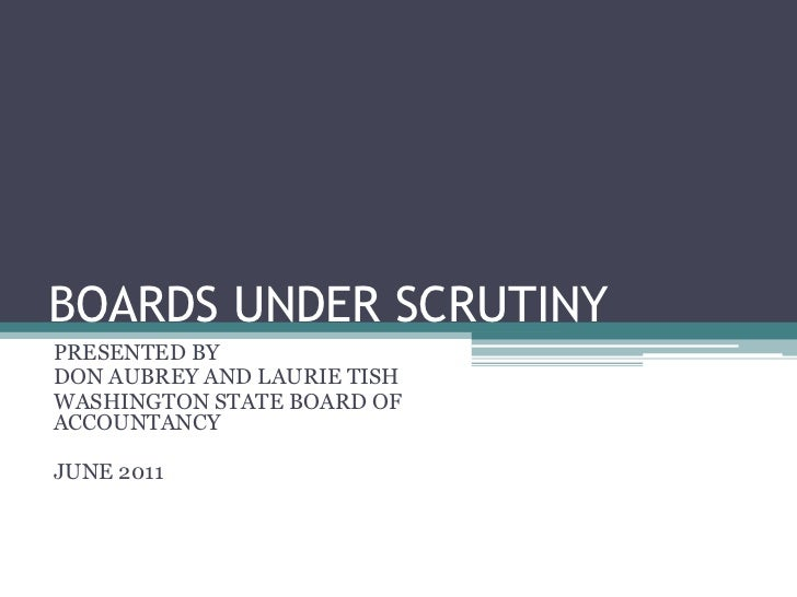 BOARDS UNDER SCRUTINY<br />PRESENTED BY<br />DON AUBREY AND LAURIE TISH<br />WASHINGTON STATE BOARD OF ACCOUNTANCY<br />JU...