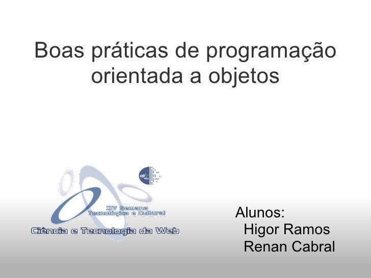 Boas práticas de programação orientada a objetos Alunos:  Higor Ramos  Renan Cabral
