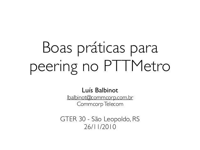 Boas práticas parapeering no PTTMetro           Luís Balbinot      lbalbinot@commcorp.com.br           Commcorp Telecom   ...