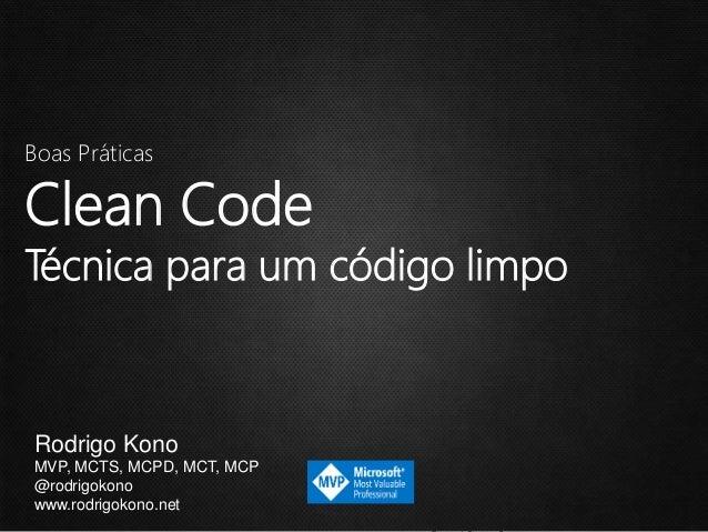 Boas PráticasClean CodeTécnica para um código limpoRodrigo KonoMVP, MCTS, MCPD, MCT, MCP@rodrigokonowww.rodrigokono.net