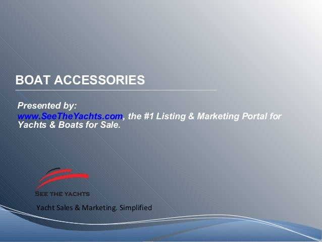 Yacht Sales & Marketing. Simplified BOAT ACCESSORIES Presented by: www.SeeTheYachts.com, the #1 Listing & Marketing Portal...