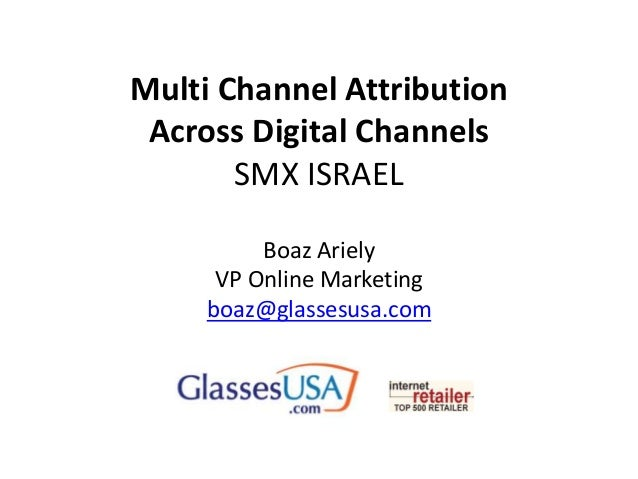 Multi Channel Attribution Across Digital Channels SMX ISRAEL Boaz Ariely VP Online Marketing boaz@glassesusa.com